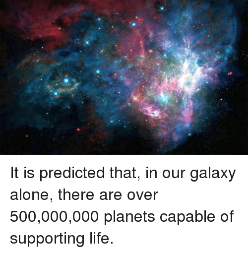 memes: It is predicted that, in our galaxy alone, there are over 500,000,000 planets capable of supporting life.