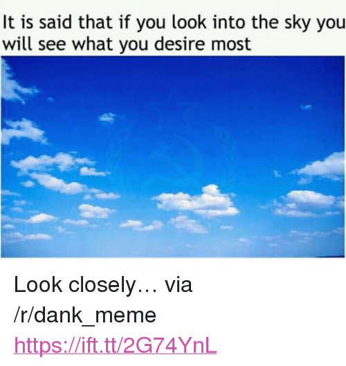 """look closely: It is said that if you look into the sky you  will see what you desire most <p>Look closely&hellip; via /r/dank_meme <a href=""""https://ift.tt/2G74YnL"""">https://ift.tt/2G74YnL</a></p>"""