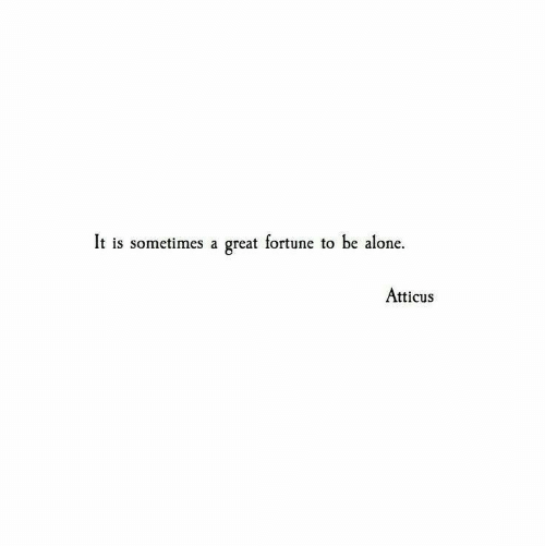 atticus: It is sometimes a great fortune to be alone.  Atticus