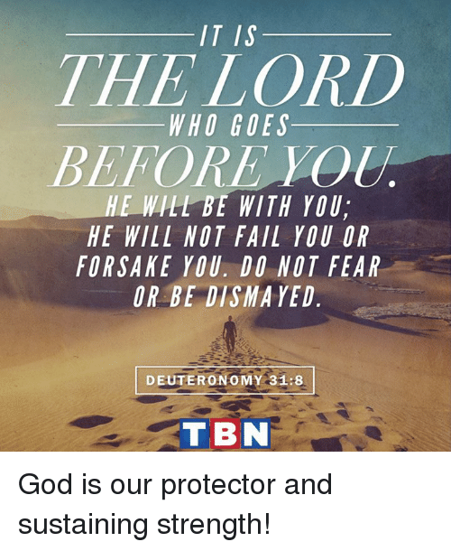 tbn: IT IS  THE LORD  WHO GOES  BEFORE  HE WILL BE WITH YOU,  HE WILL NOT FAIL YOU OR  FORSAKE YOU DO NOT FEAR  OR BEDISMAYED  DEUTERONOMY 31:8  TBN God is our protector and sustaining strength!