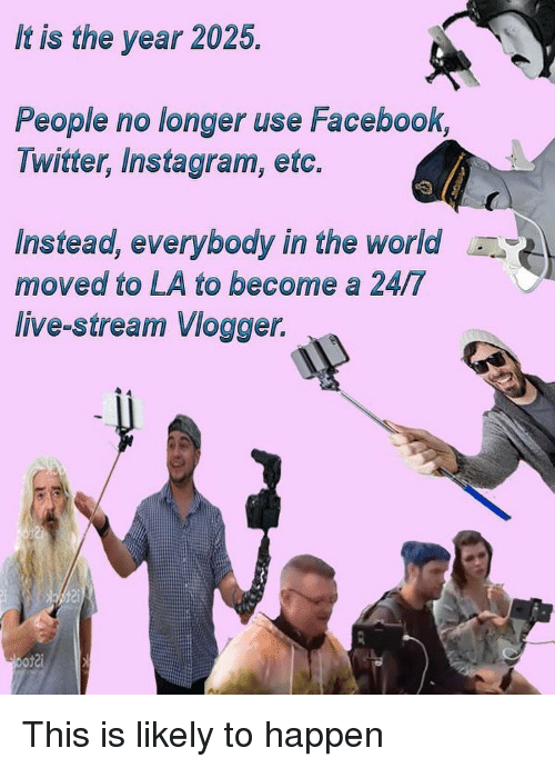 live stream: It is the year 2025.  People no longer use Facebook,  Twitter, Instagram, etc.  Instead, everybody in the world  moved to LA to become a 24/7  live-stream Vlogger. This is likely to happen
