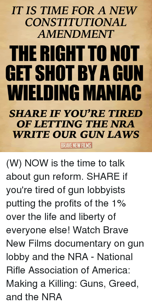 America, Guns, and Life: IT IS TIME FOR A NEW  CONSTITUTIONAL  AMENDMENT  THE RIGHT TO NOT  GET SHOT BY A GUN  WIELDING MANIAC  SHARE IF YOU'RE TIRED  OF LETTING THE NRA  WRITE OUR GUN LAWS  BRAVE NEW FILMS (W) NOW is the time to talk about gun reform. SHARE if you're tired of gun lobbyists putting the profits of the 1% over the life and liberty of everyone else!  Watch Brave New Films documentary on gun lobby and the NRA - National Rifle Association of America: Making a Killing: Guns, Greed, and the NRA