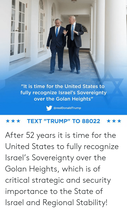 """Israel: """"It is time for the United States to  fully recognize Israel's Sovereignty  over the Golan Heights""""  @realDonaldTrump  TEXT """"TRUMP"""" TO 88022  ★ After 52 years it is time for the United States to fully recognize Israel's Sovereignty over the Golan Heights, which is of critical strategic and security importance to the State of Israel and Regional Stability!"""