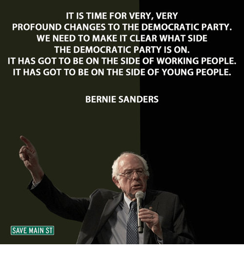 Bernie Sanders, Memes, and Democratic Party: IT IS TIME FOR VERY, VERY  PROFOUND CHANGES TO THE DEMOCRATIC PARTY  WE NEED TO MAKE IT CLEAR WHAT SIDE  THE DEMOCRATIC PARTY IS ON.  IT HAS GOT TO BE ON THE SIDE OF WORKING PEOPLE.  IT HAS GOT TO BE ON THE SIDE OF YOUNG PEOPLE.  BERNIE SANDERS  SAVE MAIN ST