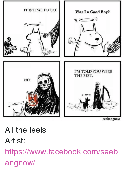 """All The Feels: IT IS TIME TO GO  Was I a Good Boy?  I'M TOLD YOU WERE  THE BEST  NO.  ミー·  BITES  seebangnow <p>All the feels</p>  Artist: <a href=""""https://www.facebook.com/seebangnow/"""">https://www.facebook.com/seebangnow/</a>"""