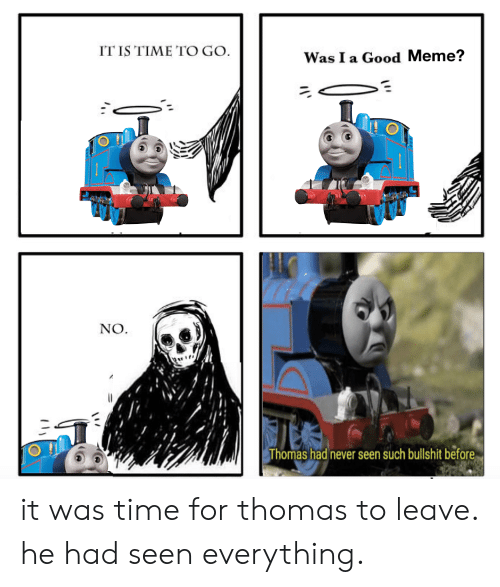 Good Meme: IT IS TIME TO GO  Was I a Good Meme?  NO  Thomas had never seen such bullshit before it was time for thomas to leave. he had seen everything.