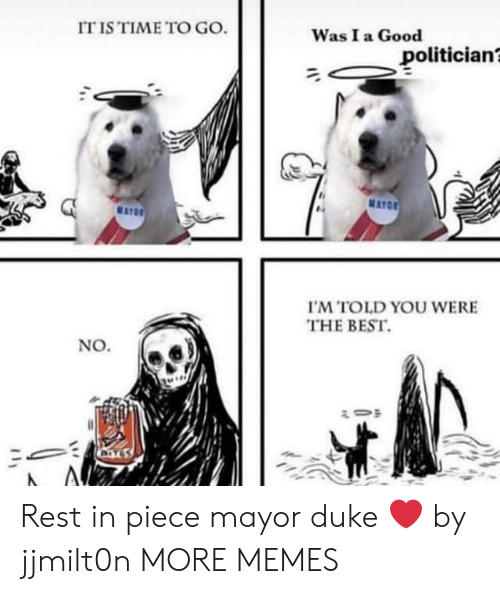 politician: IT IS TIME TO GO  Was I a Good  politician?  'M TOLD YOU WERE  THE BEST.  No. Rest in piece mayor duke ❤️ by jjmilt0n MORE MEMES