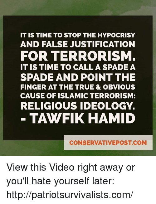 Memes, Hypocrisy, and Ideology: IT IS TIME TO STOP THE HYPOCRISY  AND FALSE JUSTIFICATION  FOR TERRORISM  IT IS TIME TO CALL A SPADE A  SPADE AND POINT THE  FINGER AT THE TRUE & OBVIOUS  CAUSE OF ISLAMIC TERRORISM:  RELIGIOUS IDEOLOGY.  TAWFIK HAMID  CONSERVATIVEPOSTCOM View this Video right away or you'll hate yourself later: http://patriotsurvivalists.com/