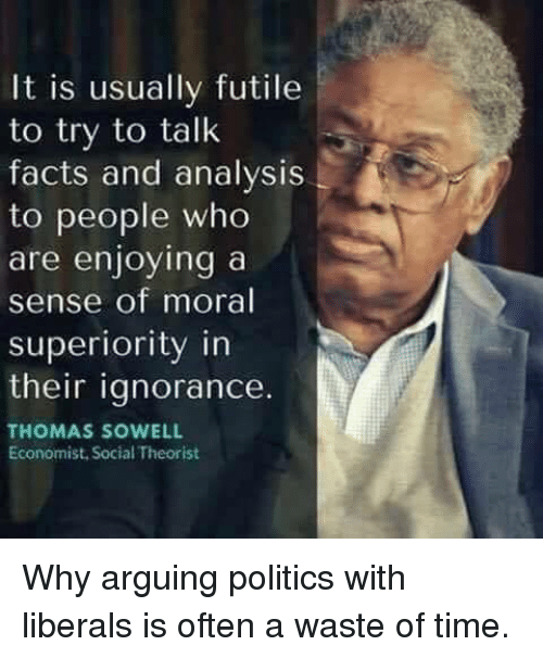 Facts, Memes, and Politics: It is usually futile  to try to talk  facts and analysis  to people who  are enjoying a  sense of moral  superiority in  their iqnorance.  THOMAS SOWELL  Economist, Social Theorist Why arguing politics with liberals is often a waste of time.