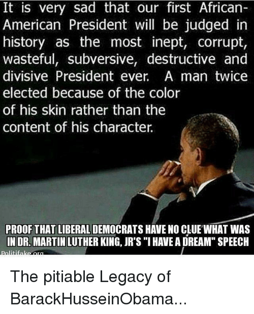"""divisive: It is very sad that our first African-  American President will be judged in  history as the most inept, corrupt,  wasteful, subversive, destructive and  divisive President ever. A man twice  elected because of the color  of his skin rather than the  content of his character  PROOF THAT LIBERAL  HAVE NO CLUE WHAT WAS  IN DR. MARTIN LUTHER KING, JR's """"I HAVEA DREAM"""" SPEECH The pitiable Legacy of BarackHusseinObama..."""
