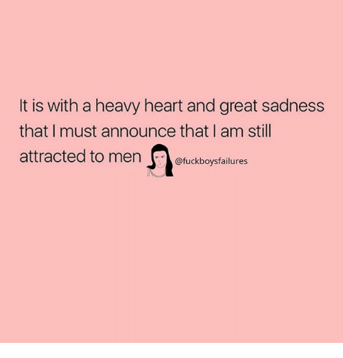 Heart, Girl Memes, and Sadness: It is with a heavy heart and great sadness  that I must announce that I am still  attracted to men euckboysfailures
