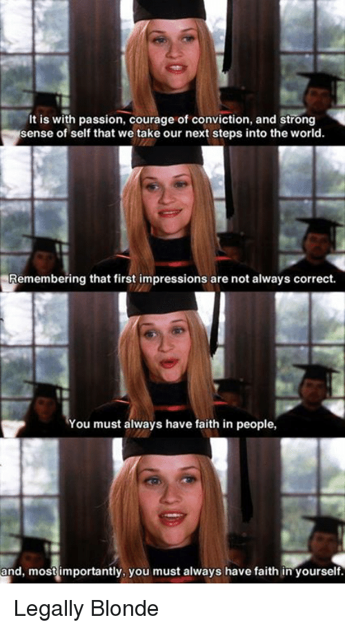 legally blondes: It is with passion, courage of conviction, and strong  sense of self that we take our next steps into the world.  Remembering that first impressions are not always correct.  You must always have faith in people,  and, most mportantly, you must always have faith in yourself. Legally Blonde