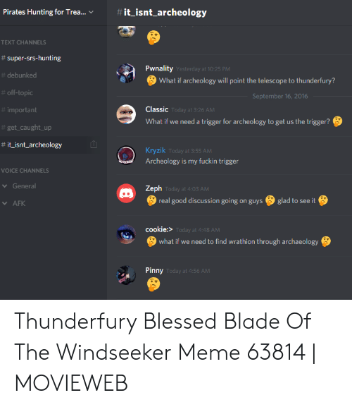 Blessed Blade Of The Windseeker: it_isnt_archeology  Pirates Hunting for Trea...  TEXT CHANNELS  #super-srs-hunting  Pwnality Yesterday at 10:25 PM  # debunked  What if archeology will point the telescope to thunderfury?  #off-topic  September 16, 2016  Classic Today at 3:26 AM  #important  What if we need a trigger for archeology to get us the trigger?  #get_caught_up  #it_isnt_archeology  Kryzik Today at 3:55 AM  Archeology is my fuckin trigger  eryzik  VOICE CHANNELS  General  Zeph Today at 4:03 AM  real good discussion going on guys  glad to see it  AFK  cookie:> Today at 4:48 AM  what if we need to find wrathion through archaeology  Pinny Today at 4:56 AM
