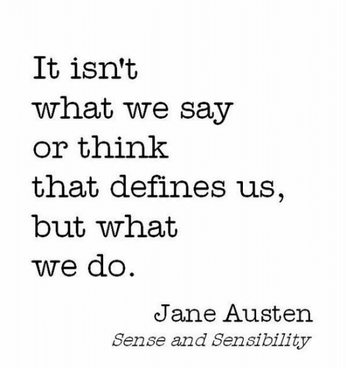 Jane: It isn't  what we say  or think  that defines us,  but what  we do  Jane Austen  Sense and Sensibility