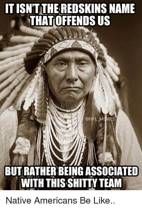 NFL: IT ISNTTHEREDSKINS NAME  THAT OFFENDS US  @NFL M  BUT RATHER BEING ASSOCIATED  WITH THIS SHITTY TEAM Native Americans Be Like..