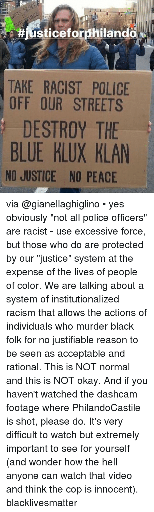 """rationale: IT  #iusticeforphiland  TAKE RACIST POLICE  OFF OUR STREETS  DESTROY THE  BLUE KLUX KLAN  NO JUSTICE NO PEACE via @gianellaghiglino • yes obviously """"not all police officers"""" are racist - use excessive force, but those who do are protected by our """"justice"""" system at the expense of the lives of people of color. We are talking about a system of institutionalized racism that allows the actions of individuals who murder black folk for no justifiable reason to be seen as acceptable and rational. This is NOT normal and this is NOT okay. And if you haven't watched the dashcam footage where PhilandoCastile is shot, please do. It's very difficult to watch but extremely important to see for yourself (and wonder how the hell anyone can watch that video and think the cop is innocent). blacklivesmatter"""