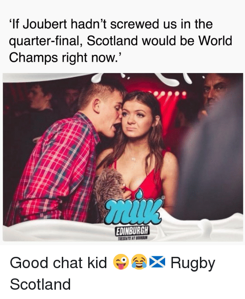 champs: It Joubert hadn't screwed us in the  quarter-final, Scotland would be World  Champs right now  EDINBURGH  TMESDATS AT BEURSON Good chat kid 😜😂🏴 Rugby Scotland