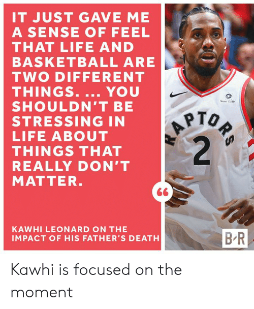 dont matter: IT JUST GAVE ME  A SENSE OF FEEL  THAT LIFE AND  BASKETBALL ARE  TWO DIFFERENT  THINGS. ... YOU  SHOULDN'T BE  STRESSING IN  LIFE ABOUT  THINGS THAT  REALLY DON'T  MATTER.  ORS  A  2  Sun Life  KAWHI LEONARD ON THE  B-R  IMPACT OF HIS FATHER'S DEATH Kawhi is focused on the moment