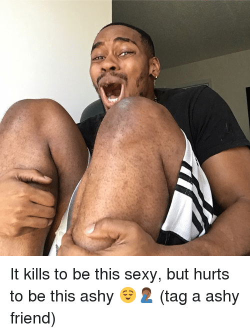 Memes, Sexy, and 🤖: It kills to be this sexy, but hurts to be this ashy 😌🤦🏾‍♂️ (tag a ashy friend)