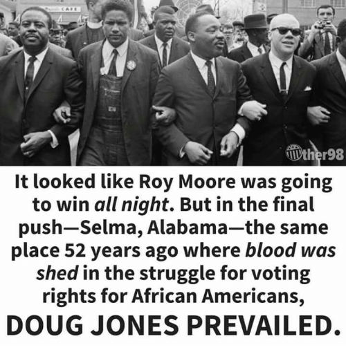 Roy Moore: It looked like Roy Moore was going  to win all night. But in the final  push-Selma, Alabama-the same  place 52 years ago where blood was  shed in the struggle for voting  rights for African Americans,  DOUG JONES PREVAILED
