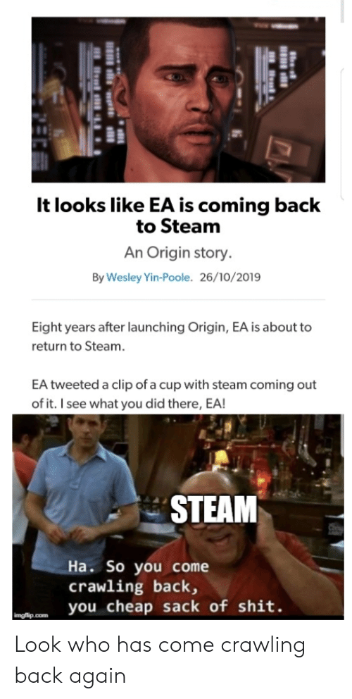 crawling: It looks like EA is coming back  to Steam  An Origin story.  By Wesley Yin-Poole. 26/10/2019  Eight years after launching Origin, EA is about to  return to Steam.  EA tweeted a clip of a cup with steam coming out  of it. I see what you did there, EA!  STEAM  Ha. So you come  crawling back,  you cheap sack of shit.  imgflip.com Look who has come crawling back again