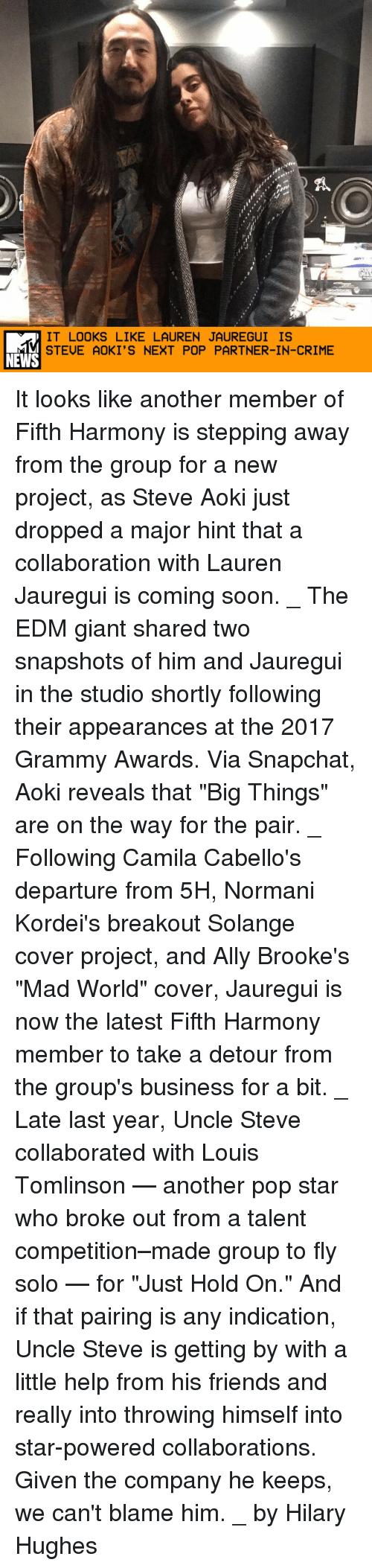 "Grammy Awards: IT LOOKS LIKE LAUREN JAUREGUI IS  STEUE AOKI'S NEXT POP PARTNER-IN-CRIME  NEWS It looks like another member of Fifth Harmony is stepping away from the group for a new project, as Steve Aoki just dropped a major hint that a collaboration with Lauren Jauregui is coming soon. _ The EDM giant shared two snapshots of him and Jauregui in the studio shortly following their appearances at the 2017 Grammy Awards. Via Snapchat, Aoki reveals that ""Big Things"" are on the way for the pair. _ Following Camila Cabello's departure from 5H, Normani Kordei's breakout Solange cover project, and Ally Brooke's ""Mad World"" cover, Jauregui is now the latest Fifth Harmony member to take a detour from the group's business for a bit. _ Late last year, Uncle Steve collaborated with Louis Tomlinson — another pop star who broke out from a talent competition–made group to fly solo — for ""Just Hold On."" And if that pairing is any indication, Uncle Steve is getting by with a little help from his friends and really into throwing himself into star-powered collaborations. Given the company he keeps, we can't blame him. _ by Hilary Hughes"