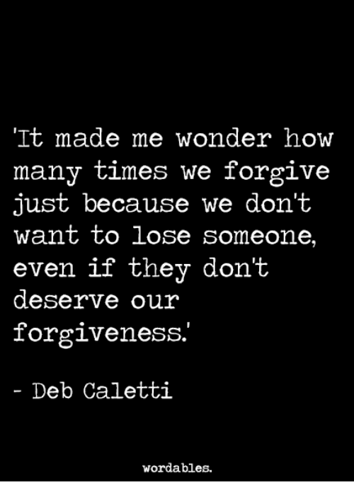 deb: It made me wonder how  many times we forgive  just because we don't  want to lose someone,  even if they don't  even if they dont  deserve our  forgiveness.  - Deb Caletti  wordables.