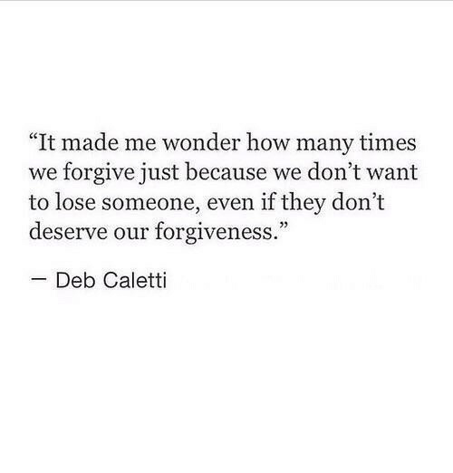 """deb: """"It made me wonder how many times  we forgive just because we don't want  to lose someone, even if they don't  deserve our forgiveness.""""  Deb Caletti"""