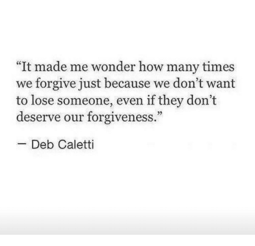 """deb: """"It made me wonder how many times  we forgive just because we don't want  to lose someone, even if they don't  deserve our forgiveness.""""  25  -Deb Caletti"""