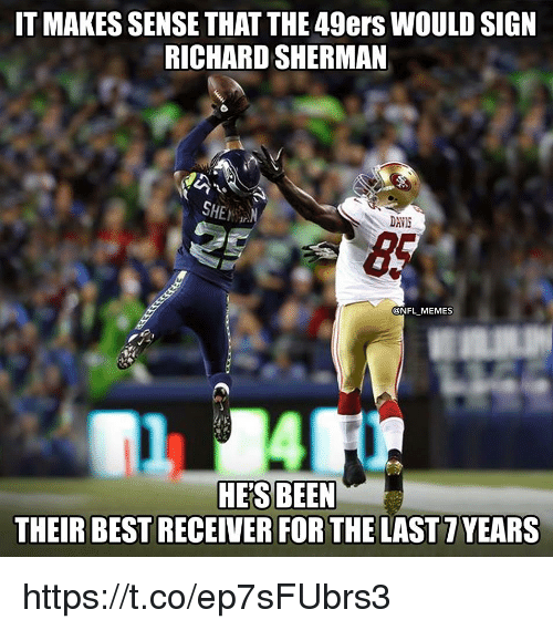 San Francisco 49ers, Memes, and Nfl: IT MAKES SENSE THAT THE 49ers WOULD SIGN  RICHARD SHERMAN  SHE  DAVIS  @NFL MEMES  HE'S BEEN  THEIR BEST RECEIVER FOR THE LAST 7 YEARS https://t.co/ep7sFUbrs3