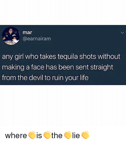 Life, Memes, and Devil: it  mar  @earnairam  any girl who takes tequila shots without  making a face has been sent straight  from the devil to ruin your life where👏is👏the👏lie👏