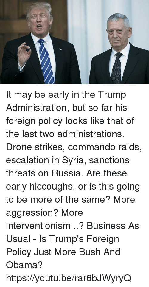 Escalates: It may be early in the Trump Administration, but so far his foreign policy looks like that of the last two administrations. Drone strikes, commando raids, escalation in Syria, sanctions threats on Russia. Are these early hiccoughs, or is this going to be more of the same? More aggression? More interventionism...?  Business As Usual - Is Trump's Foreign Policy Just More Bush And Obama? https://youtu.be/rar6bJWyryQ