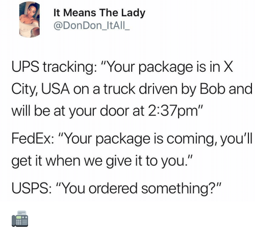"""Memes, Ups, and Fedex: It Means The Lady  @DonDon_ItAIL_  UPS tracking: """"Your package is in X  City, USA on a truck driven by Bob and  will be at your door at 2:37pm'""""  FedEx: """"Your p  get it when we give it to you.""""  USPS: """"You ordered something?""""  ackage is coming, you'l  I n 📠"""