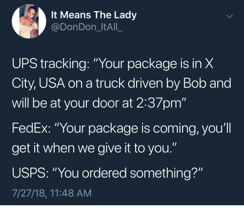 """Ups, Fedex, and Usa: It Means The Ladyy  @DonDon_ItAll_  UPS tracking: """"Your package is in X  City, USA on a truck driven by Bob and  will be at your door at 2:37pm""""  FedEx: """"Your package is coming, you'll  get it when we give it to you.""""  USPS: """"You ordered something?""""  7/27/18, 11:48 AM"""