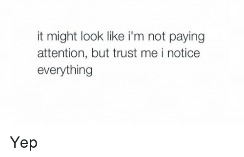 Girl Memes: it might look like i'm not paying  attention, but trust me i notice  everything Yep