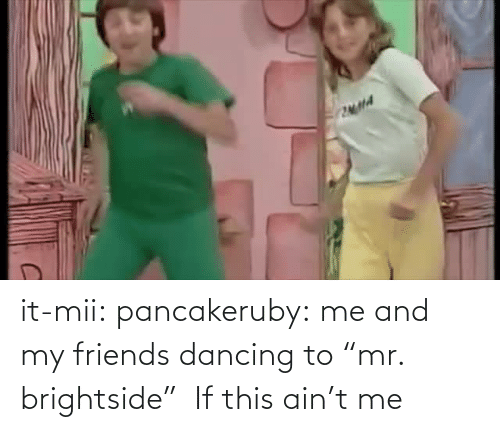 "my friends: it-mii: pancakeruby:  me and my friends dancing to ""mr. brightside""   If this ain't me"