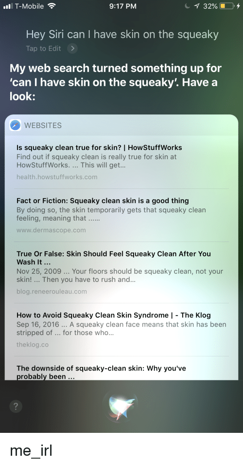 Siri, True, and Blog: IT-Mobile  9:17 PM  Hey Siri can I have skin on the squeaky  Tap to Edit >  My web search turned something up for  look:  can I have skin on the squeaky'. Have a  са  WEBSITES  Is squeaky clean true for skin? | HowStuffWorks  Find out if squeaky clean is really true for skin at  HowStuffWorks. This will get...  health.howstuffworks.com  Fact or Fiction: Squeaky clean skin is a good thing  By doing so, the skin temporarily gets that squeaky clean  feeling, meaning that  www.dermascope.com  True Or False: Skin Should Feel Squeaky Clean After You  Wash It...  Nov 25, 2009... Your floors should be squeaky clean, not your  skin! Then you have to rush and...  blog.reneerouleau.com  How to Avoid Squeaky Clean Skin Syndrome | - The Klog  Sep 16, 2016 A squeaky clean face means that skin has been  stripped of for those who...  theklog.co  The downside of squeaky-clean skin: Why you've  probably been  2