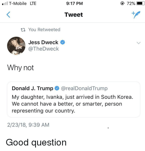 Ivanka: .IT-Mobile LTE  9:17 PM  72%  Tweet  th You Retweeted  Jess Dweck  @TheDweck  Why not  Donald J. Trump @realDonaldTrump  My daughter, Ivanka, just arrived in South Korea.  We cannot have a better, or smarter, person  representing our country.  2/23/18, 9:39 AM Good question