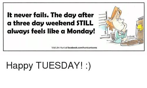 Three Day Weekend: It never fails. The day after  a three day weekend STILL  always feels like a Monday!  Visit Jim Huntat facebook.com/huntcartoons  cluck Happy TUESDAY! :)