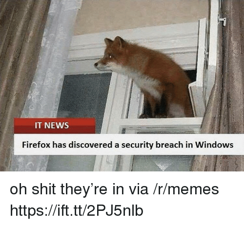 Firefox: IT NEWS  Firefox has discovered a security breach in Windows oh shit they're in via /r/memes https://ift.tt/2PJ5nlb