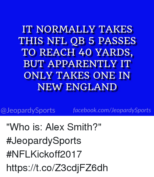 "Apparently, England, and Facebook: IT NORMALLY TAKES  THIS NFL QB 5 PASSES  TO REACH 40 YARDS,  BUT APPARENTLY IT  ONLY TAKES ONE IN  NEW ENGLAND  @JeopardySports facebook.com/JeopardySports ""Who is: Alex Smith?"" #JeopardySports #NFLKickoff2017 https://t.co/Z3cdjFZ6dh"