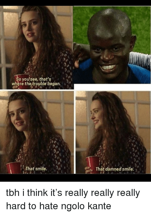 Kante: it  o you see, that's  where the trouble began.  That smile.  That damned smile. tbh i think it's really really really hard to hate ngolo kante