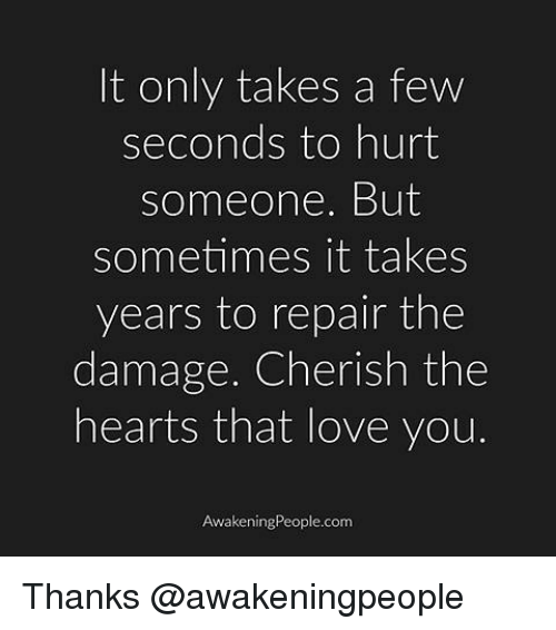 Love, Memes, and Hearts: It only takes a few  seconds to hurt  Someone. But  sometimes it takes  years to repair the  damage. Cherish the  hearts that love you.  Awakening People.com Thanks @awakeningpeople