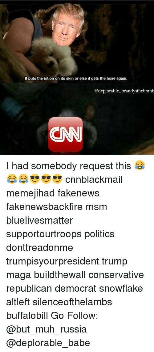it puts the lotion on its skin: It puts the lotion on its skin or else it gets the hose again.  @deplorable brandysthebomb  CN I had somebody request this 😂😂😂😎😎😎 cnnblackmail memejihad fakenews fakenewsbackfire msm bluelivesmatter supportourtroops politics donttreadonme trumpisyourpresident trump maga buildthewall conservative republican democrat snowflake altleft silenceofthelambs buffalobill Go Follow: @but_muh_russia @deplorable_babe