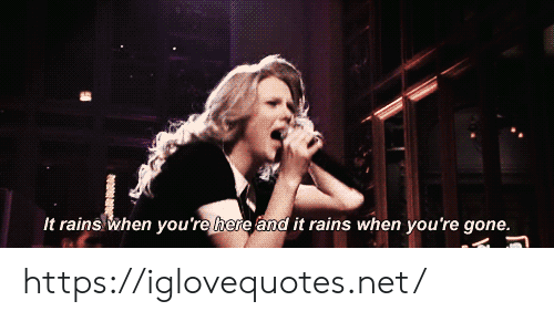 you re: It rains when you're here and it rains when you 're gone. https://iglovequotes.net/