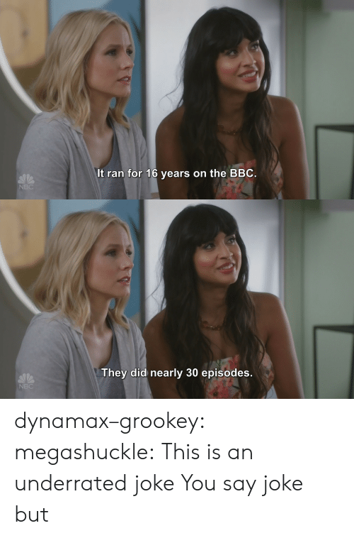 episodes: It ran for 16 years on the BBC  NBC   They did nearly 30 episodes  NBC dynamax–grookey:  megashuckle: This is an underrated joke You say joke but