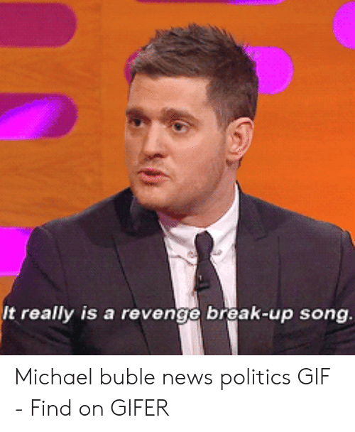 Michael Buble Memes: It really is a revenge break-up song Michael buble news politics GIF - Find on GIFER
