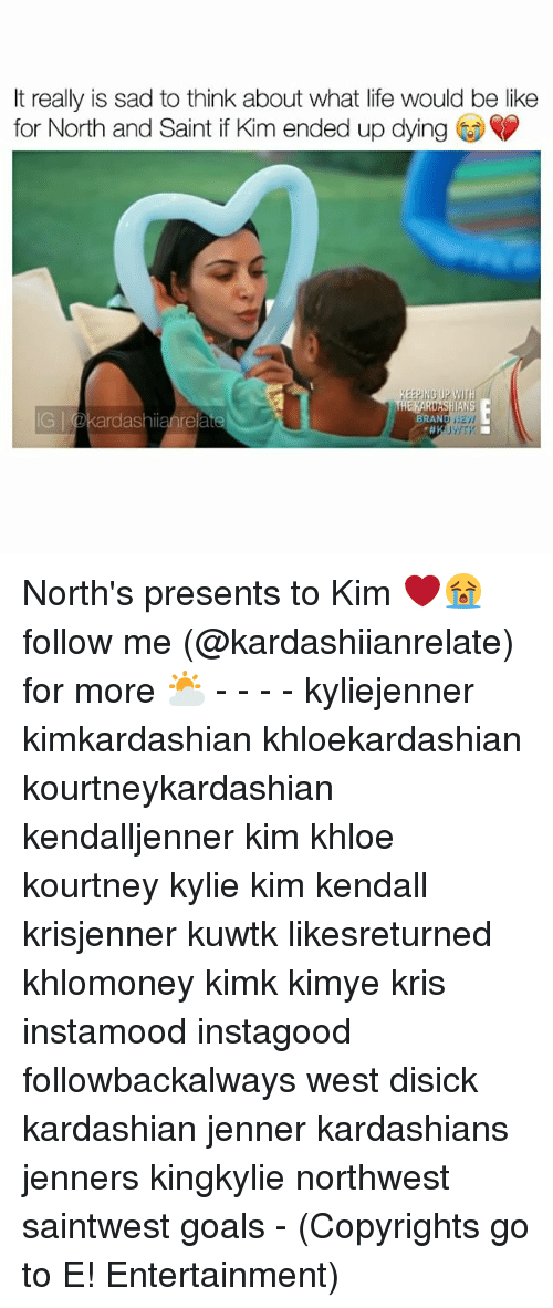 Memes, 🤖, and Kuwtk: It really is sad to think about what life would be like  for North and Saint if Kim ended up dying  KEEPING UP  dashianrelate  BRAND North's presents to Kim ❤️😭 follow me (@kardashiianrelate) for more ⛅️ - - - - kyliejenner kimkardashian khloekardashian kourtneykardashian kendalljenner kim khloe kourtney kylie kim kendall krisjenner kuwtk likesreturned khlomoney kimk kimye kris instamood instagood followbackalways west disick kardashian jenner kardashians jenners kingkylie northwest saintwest goals - (Copyrights go to E! Entertainment)
