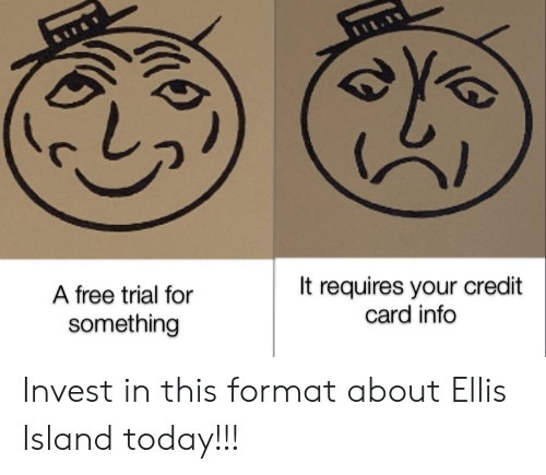 ellis island: It requires your credit  card info  A free trial for  something Invest in this format about Ellis Island today!!!
