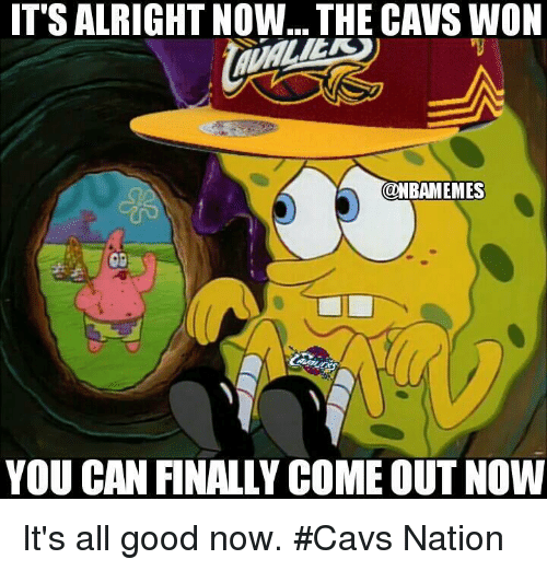 Cavs, Nba, and Good: IT SALRIGHT NOW... THE CAVS WON  @NBAMEMES  YOU CAN FINALLY COME OUT NOW It's all good now. #Cavs Nation